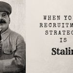 When your recruitment strategy is Stalin!